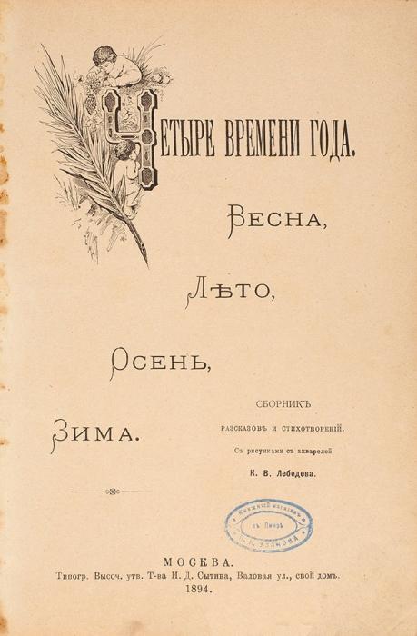 Четыре времени года. Весна, лето, осень, зима. Сборник рассказов истихотворений/ рис. сакварелей К.В. Лебедева. М.: Тип. И.Д. Сытина, 1894.