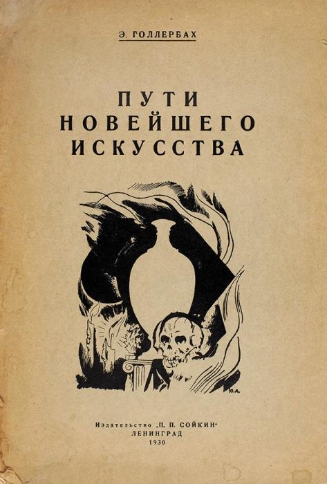 [Тираж 100экз.] Голлербах, Э.Ф. [автограф] Пути новейшего искусства наЗападе иунас. Л.: Издательство «П.П. Сойкин», 1930.