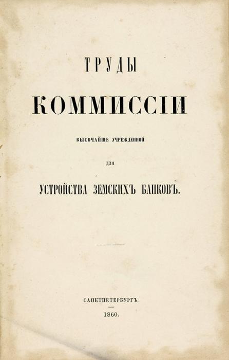 Труды комиссии высочайше утвержденной для устройства земских банков. СПб., 1860.
