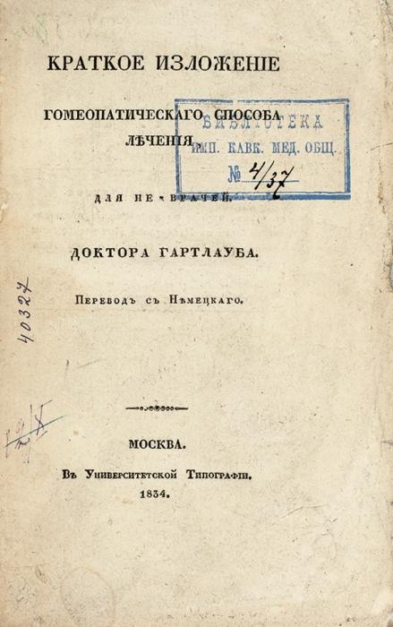 Гартлауб, К.Г. Краткое изложение гомеопатического способа лечения для не-врачей/ пер. снем. [Тулинов]. М.: ВУниверситетской тип., 1834.