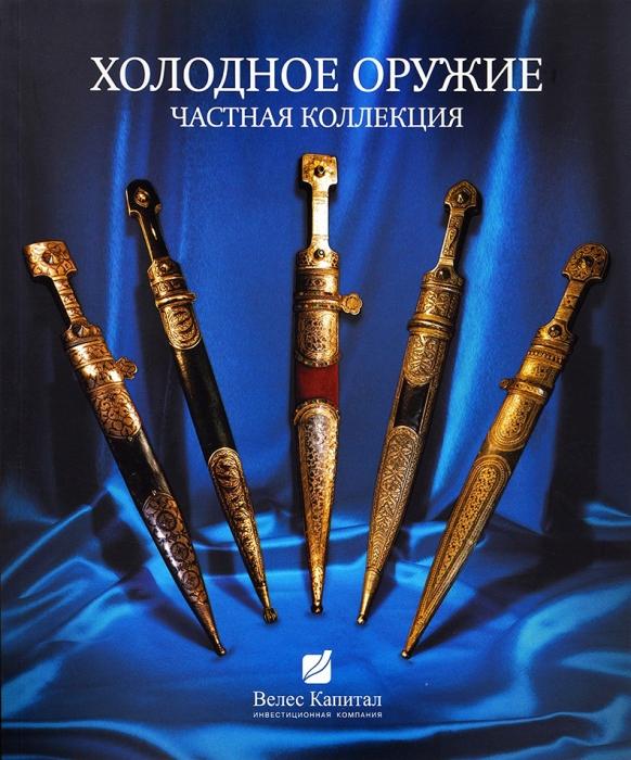 [Впродажу непоступал] Холодное оружие: частная коллекция. М.: Велес капитал, 2010-е.