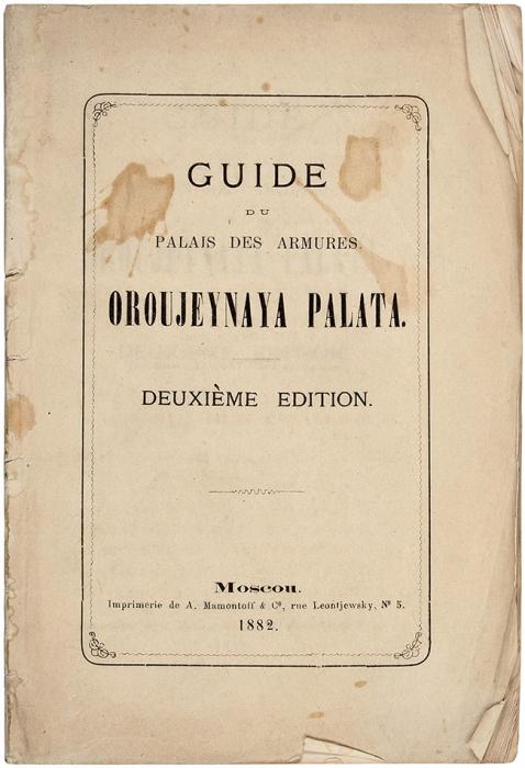 Путеводитель поОружейной палате. [Guide duPalais des Armures. Oroujeynaya Palata. Нафр.яз.]. 2-е изд. Москва: А.Мамонтов иК°, 1882.