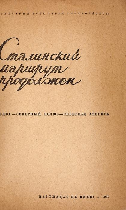 Сталинский маршрут продолжен: Москва— Северный полюс— Северная Америка/ худ. С.Т.М.: Партиздат, 1937.