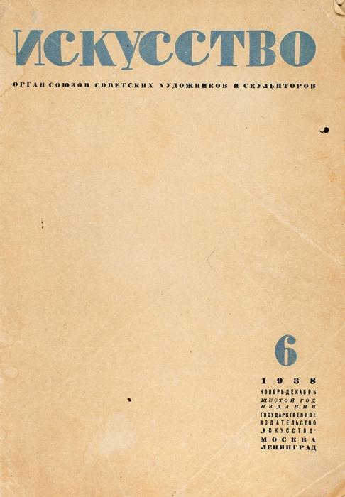 Искусство. Орган союзов советских художников искульпторов. Журнал №6, ноябрь-декабрь 1938г. М.;Л.: ОГИЗ, 1938.