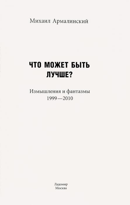 Армалинский, М.Что может быть лучше? Измышления ифантазмы, 1999-2010. М.: Ладомир, 2012.