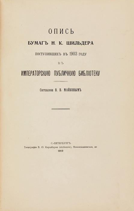 Опись бумаг Н.К. Шильдера, поступивших в1903 году вИмператорскую публичную библиотеку/ сост. В.В. Майков. СПб.: Тип. В.Ф. Киршбаума, 1910.