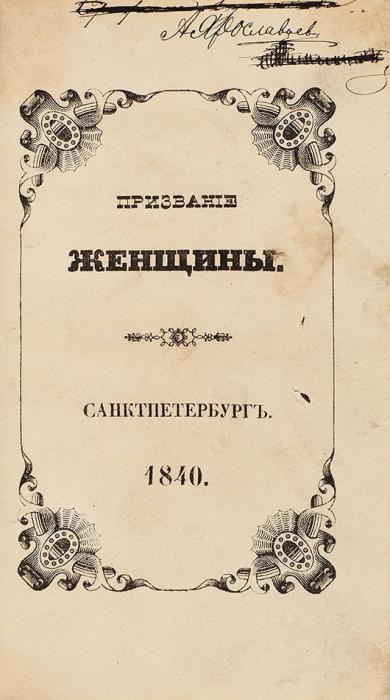 [«Государь иГосударыня говорили обэтой книжке...»]. [Чижов, Ф.В.] Призвание женщины/ санглинского. СПб.: Тип. Имп. Акад. наук, 1840.