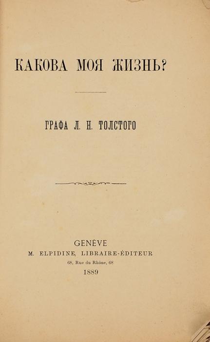 [Нелегальное издание] Толстой, Л.Н. Какова моя жизнь? 2-е издание. Женева: M.Elpidine, Libraire-Editeur; Тип. «Общего дела» вЖеневе, 1889.