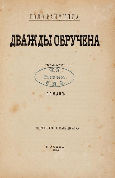 Дважды обручена. Роман/ соч. Голо Раймунда. М., 1880.