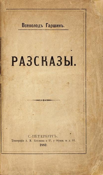 [Первая книга] Гаршин, В.Рассказы. СПб.: Тип. А.М, Котомина иК°, 1882.