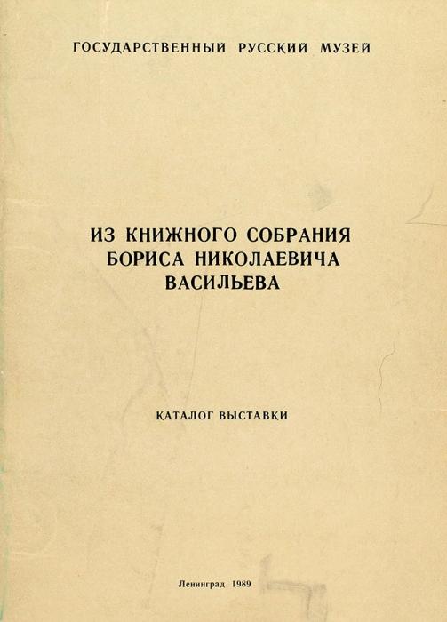Изкнижного собрания Бориса Николаевича Васильева: каталог выставки. Л., 1989.