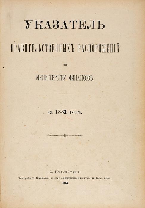 Указатель правительственных распоряжений поМинистерству финансов за1882год. СПб.: Типография В. Киршбаума, 1882.