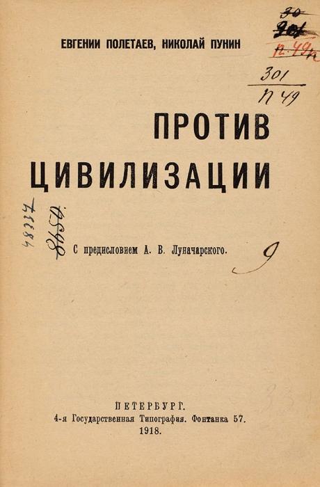 Полетаев, Е., Пунин, Н.Против цивилизации/ пред. А.В. Луначарского. Пб.: 4-я Гос. тип., 1918.
