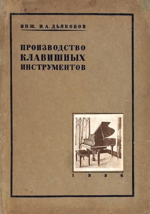 Дьяконов, Н.А. Производство клавишных инструментов. Л.; М., 1936.