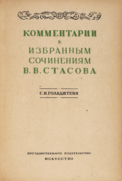 Стасов, В.Избранные сочинения/ ст.иприм. С.Гольдштейн. В2т. Т. 1-2 + Комментарии. М.; Л.: Искусство, 1937-1938.