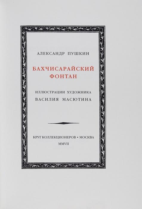 [Тираж 75экз.] Пушкин, А.С. Бахчисарайский фонтан/ ил. В.Масютина. М.: Круг коллекционеров; изд. Б.Дулькин иА.Эмдин, 2007.