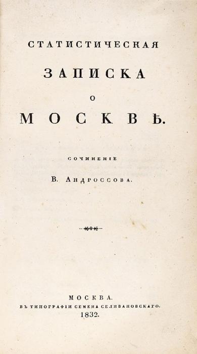 [Москва, которой больше нет] Андроссов, В.Статистическая записка оМоскве. М.: Тип. С.Селивановского, 1832.