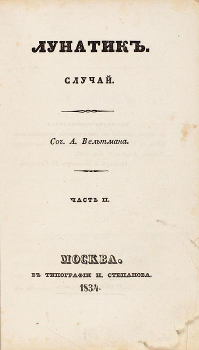 Вельтман, А.Лунатик. Случай. В2ч. Ч. 1-2. М.: ВТип. Н.Степанова, 1834.