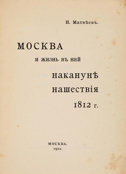 Матвеев, Н. [автограф] Москва ижизнь вней накануне нашествия 1812г. М.: Типо-Литография Т-ва И.Н. Кушнерева иК°, 1912.