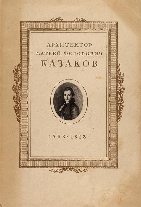 Проекты ирисунки архитектора М.Ф. Казакова, 1738-1813: альбом фототипий/ худ. И.Рерберг. М., 1938.